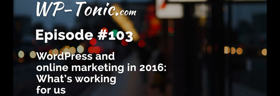 WP Tonic 103: Online Marketing in 2016