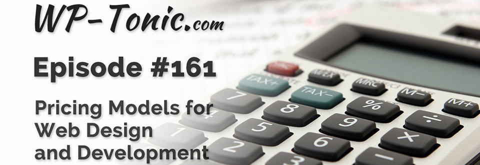 WP-Tonic Episode 161: Pricing Models for Web Development