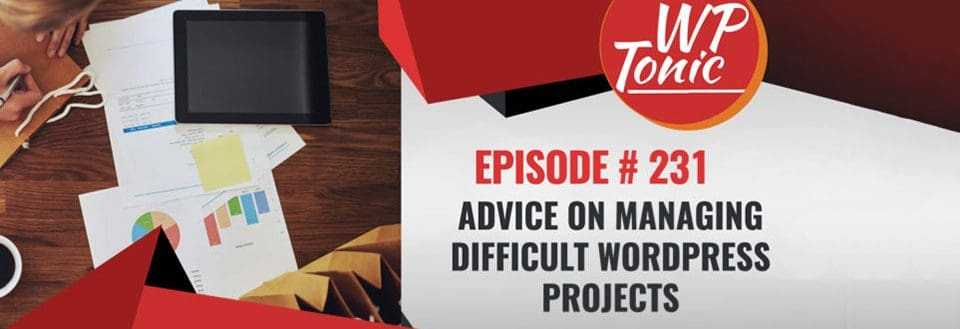 WP-Tonic 231: Managing Difficult WordPress Projects