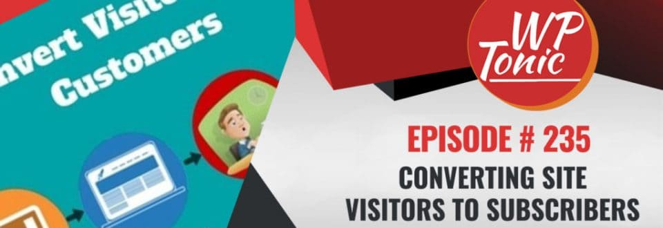 WP-Tonic Episode 235: Converting Visitors to Subscribers