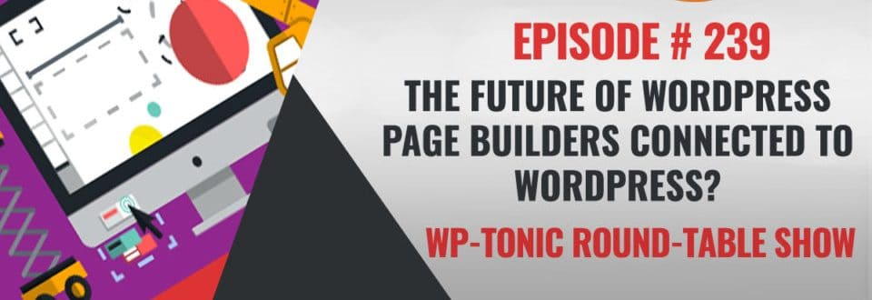 WP-Tonic 239: The Future of WordPress Page Builders