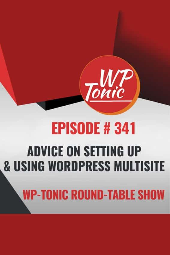 WP-Tonic episode 341: Advice on Setting Up and Using WordPress Multisite