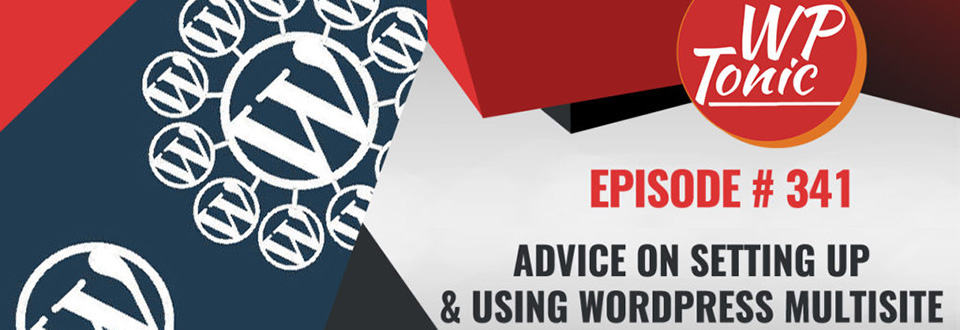 WP-Tonic Roundtable 341: Advice on Setting Up and Using WordPress Multisite